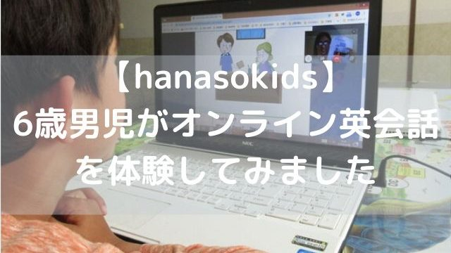 オンライン英会話 hanasokids!(ハナソキッズ)を6歳男子が試してみました体験談